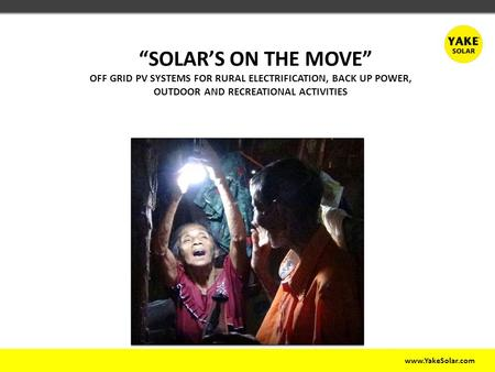 "Www.YakeSolar.com ""SOLAR'S ON THE MOVE"" OFF GRID PV SYSTEMS FOR RURAL ELECTRIFICATION, BACK UP POWER, OUTDOOR AND RECREATIONAL ACTIVITIES."