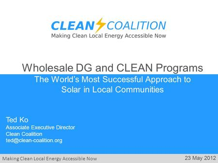 Making Clean Local Energy Accessible Now 23 May 2012 Ted Ko Associate Executive Director Clean Coalition Wholesale DG and CLEAN.
