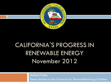 CALIFORNIA'S PROGRESS IN RENEWABLE ENERGY November 2012 Michael Picker Senior Advisor to the Governor for Renewable Energy Facilities.