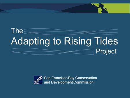 The Adapting to Rising Tides Project San Francisco Bay Conservation and Development Commission.