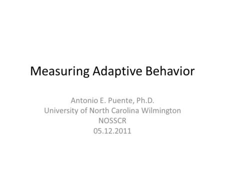 Measuring Adaptive Behavior Antonio E. Puente, Ph.D. University of North Carolina Wilmington NOSSCR 05.12.2011.