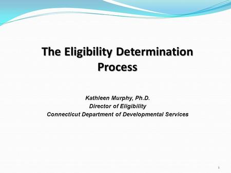 The Eligibility Determination Process Kathleen Murphy, Ph.D. Director of Eligibility Connecticut Department of Developmental Services 1.