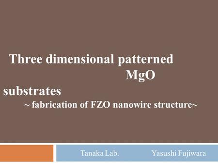 Tanaka Lab. Yasushi Fujiwara Three dimensional patterned MgO substrates ~ fabrication of FZO nanowire structure~