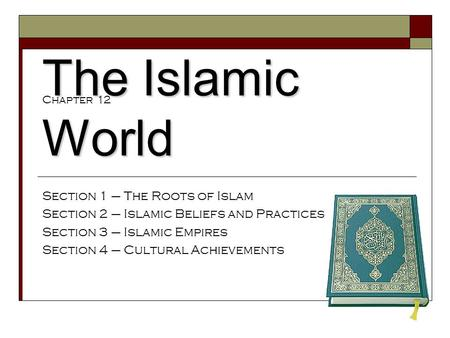 The Islamic World Section 1 – The Roots of Islam Section 2 – Islamic Beliefs and Practices Section 3 – Islamic Empires Section 4 – Cultural Achievements.