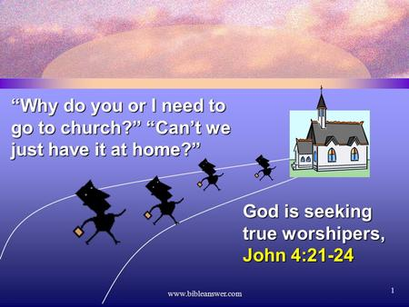 "Www.bibleanswer.com 1 ""Why do you or I need to go to church?"" ""Can't we just have it at home?"" God is seeking true worshipers, John 4:21-24."