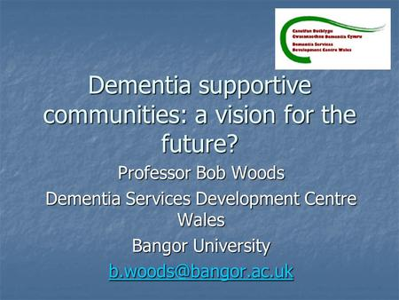 Dementia supportive communities: a vision for the future? Professor Bob Woods Dementia Services Development Centre Wales Bangor University