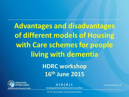 © The Association for Dementia Studies Advantages and disadvantages of different models of Housing with Care schemes for people living with dementia HDRC.