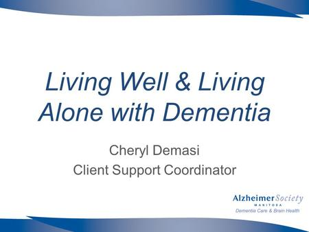 Living Well & Living Alone with Dementia Cheryl Demasi Client Support Coordinator.
