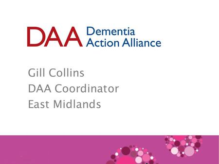 Gill Collins DAA Coordinator East Midlands. A social movement with a simple aim: To change society's attitudes to dementia.