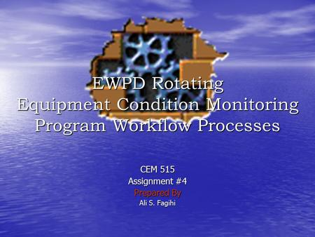CEM 515 Assignment #4 Prepared By Ali S. Fagihi EWPD Rotating Equipment Condition Monitoring Program Workflow Processes.