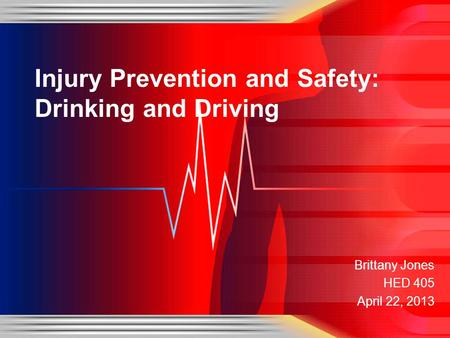 Brittany Jones HED 405 April 22, 2013 Injury Prevention and Safety: Drinking and Driving.