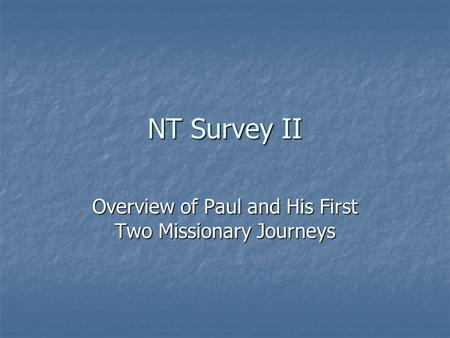 NT Survey II Overview of Paul and His First Two Missionary Journeys.