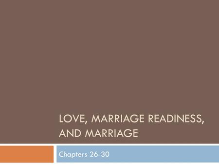 LOVE, MARRIAGE READINESS, AND MARRIAGE Chapters 26-30.