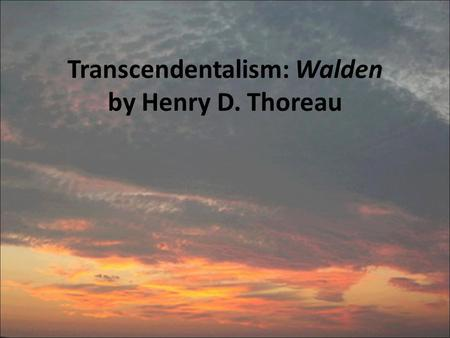 Transcendentalism: Walden by Henry D. Thoreau. from Walden Written by Henry David Thoreau Also the author of Civil Disobedience, one of the founders and.