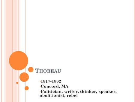 T HOREAU 1817-1862 Concord, MA Politician, writer, thinker, speaker, abolitionist, rebel.