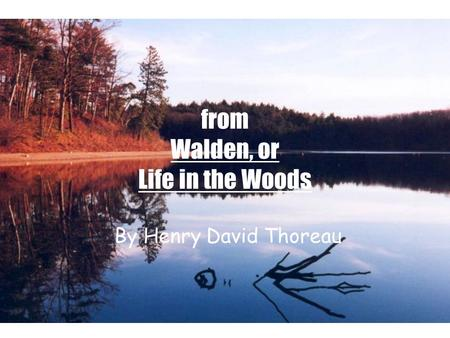 From Walden, or Life in the Woods By Henry David Thoreau.