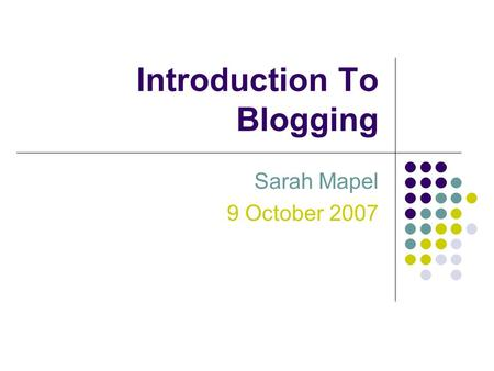 Introduction To Blogging Sarah Mapel 9 October 2007.