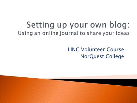 "LINC Volunteer Course NorQuest College. The word ""blog"" is a short form of ""web log."" A blog is an online place for you to share your ideas, thoughts,"