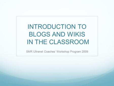 INTRODUCTION TO BLOGS AND WIKIS IN THE CLASSROOM SMR Ultranet Coaches' Workshop Program 2009.