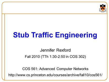 Jennifer Rexford Fall 2010 (TTh 1:30-2:50 in COS 302) COS 561: Advanced Computer Networks  Stub.