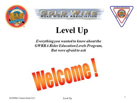  GWRRA Version March 2013 Level Up 1 Everything you wanted to know about the GWRRA Rider Education Levels Program, But were afraid to ask.