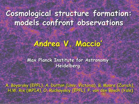 Cosmological structure formation: models confront observations Andrea V. Maccio' Max Planck Institute for Astronomy Heidelberg A. Boyarsky (EPFL),A. Dutton.