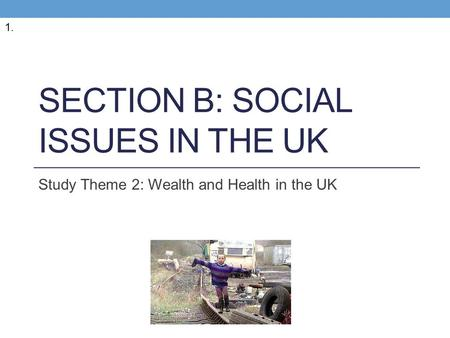 SECTION B: SOCIAL ISSUES IN THE UK Study Theme 2: Wealth and Health in the UK 1.