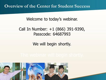 Overview of the Center for Student Success Welcome to today's webinar. Call In Number: +1 (866) 391-9390, Passcode: 64687993 We will begin shortly. The.