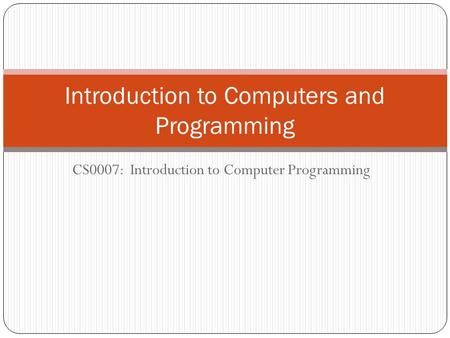 CS0007: Introduction to Computer Programming Introduction to Computers and Programming.