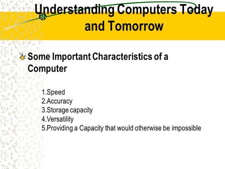 Understanding Computers Today and Tomorrow Some Important Characteristics of a Computer 1.Speed 2.Accuracy 3.Storage capacity 4.Versatility 5.Providing.