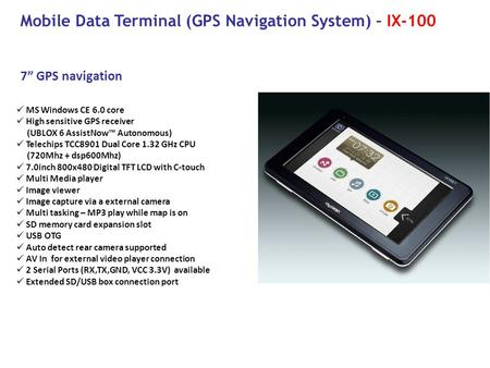 "7"" GPS navigation Mobile Data Terminal (GPS Navigation System) – IX-100 MS Windows CE 6.0 core High sensitive GPS receiver (UBLOX 6 AssistNow™ Autonomous)"