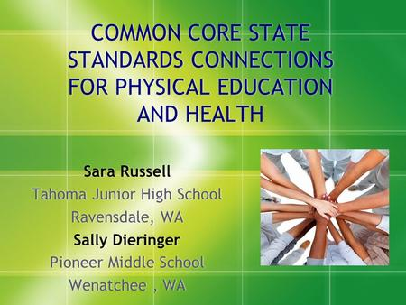 COMMON CORE STATE STANDARDS CONNECTIONS FOR PHYSICAL EDUCATION AND HEALTH Sara Russell Tahoma Junior High School Ravensdale, WA Sally Dieringer Pioneer.