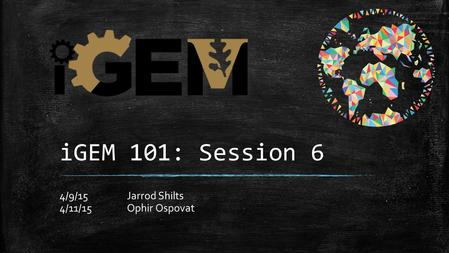IGEM 101: Session 6 4/9/15Jarrod Shilts 4/11/15Ophir Ospovat.