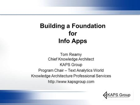 Building a Foundation for Info Apps Tom Reamy Chief Knowledge Architect KAPS Group Program Chair – Text Analytics World Knowledge Architecture Professional.