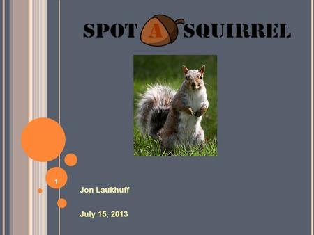 1 Jon Laukhuff July 15, 2013. 2 What is Spot A Squirrel? An addictively entertaining mobile application. An educational tool that helps gain familiarity.