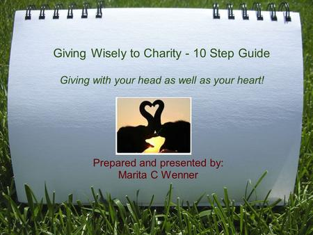 Giving Wisely to Charity - 10 Step Guide Giving with your head as well as your heart! Prepared and presented by: Marita C Wenner.