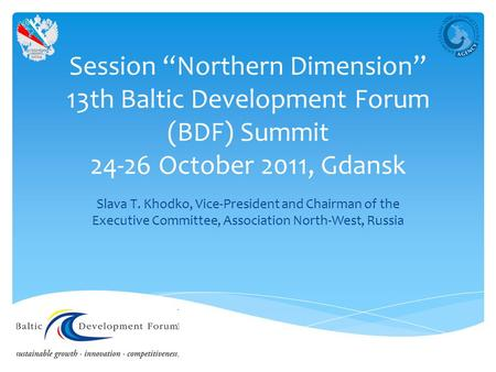 "Session ""Northern Dimension"" 13th Baltic Development Forum (BDF) Summit 24-26 October 2011, Gdansk Slava T. Khodko, Vice-President and Chairman of the."