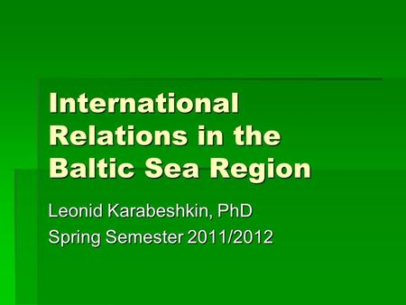 International Relations in the Baltic Sea <strong>Region</strong> Leonid Karabeshkin, PhD Spring Semester 2011/2012.
