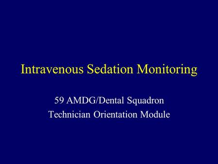 Intravenous Sedation Monitoring 59 AMDG/Dental Squadron Technician Orientation Module.