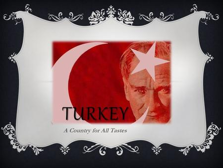 TURKEY A Country for All Tastes. Turkey is…  one of the world's most popular tourism destinations.