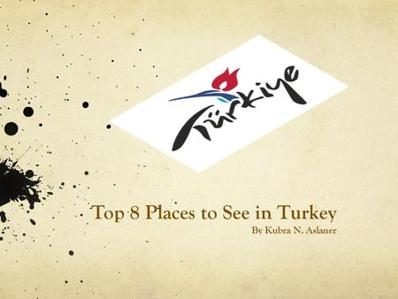 Top 8 Places to See in Turkey By Kubra N. Aslaner.