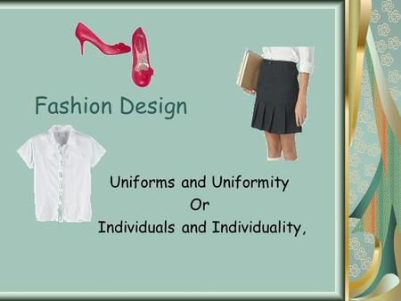 Fashion Design Uniforms and Uniformity Or Individuals and Individuality,