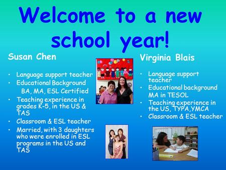 Welcome to a new school year! Susan Chen Language support teacher Educational Background BA, MA, ESL Certified Teaching experience in grades K-5, in the.