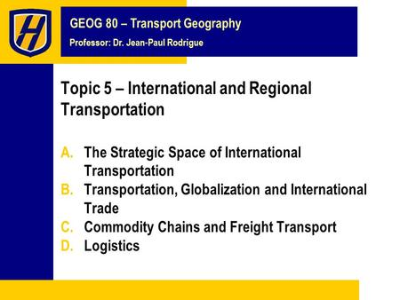 GEOG 80 – Transport Geography Professor: Dr. Jean-Paul Rodrigue Topic 5 – International and Regional Transportation A.The Strategic Space of International.