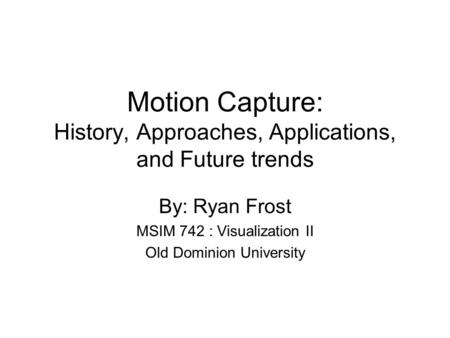 Motion Capture: History, Approaches, Applications, and Future trends By: Ryan Frost MSIM 742 : Visualization II Old Dominion University.