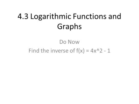 4.3 Logarithmic Functions and Graphs Do Now Find the inverse of f(x) = 4x^2 - 1.
