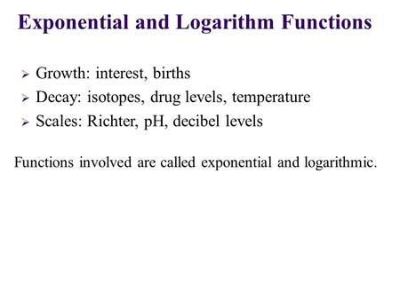  Growth: interest, births  Decay: isotopes, drug levels, temperature  Scales: Richter, pH, decibel levels Exponential and Logarithm Functions Functions.