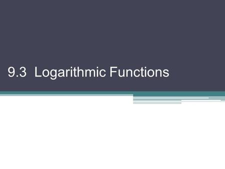 9.3 Logarithmic Functions. To solve a logarithmic equation, it is often best to start by changing it to its exponential equivalent. Ex 1) Solve for x.