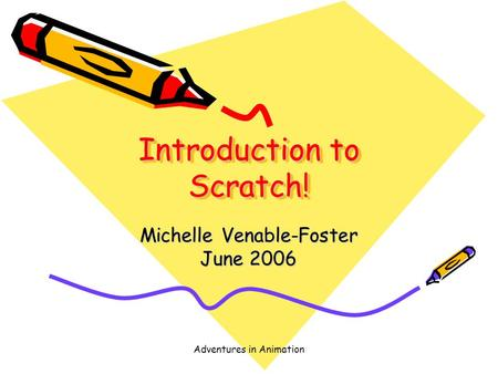 Adventures in Animation Introduction to Scratch! Michelle Venable-Foster June 2006.