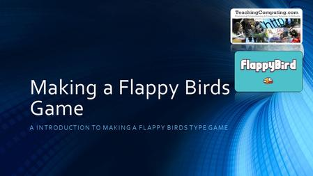 Making a Flappy Birds Game A INTRODUCTION TO MAKING A FLAPPY BIRDS TYPE GAME.